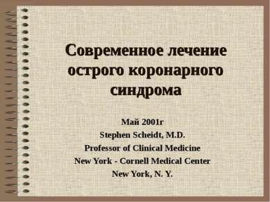 Современное лечение острого коронарного синдрома Май 2001г Stephen Scheidt, M...
