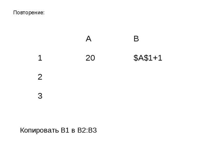 Копировать B1 в B2:B3 Повторение: A B 1 20 $A$1+1 2 3