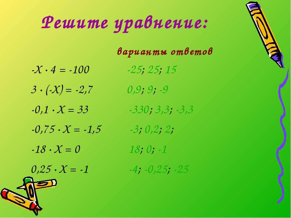 Решите уравнение: варианты ответов -Х · 4 = -100 -25; 25; 15 3 · (-Х) = -2,7 ...