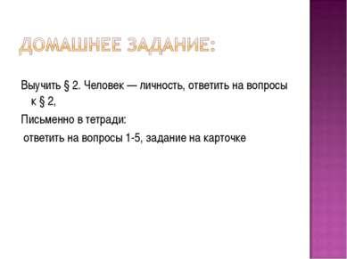 Выучить § 2. Человек — личность, ответить на вопросы к § 2, Письменно в тетра...