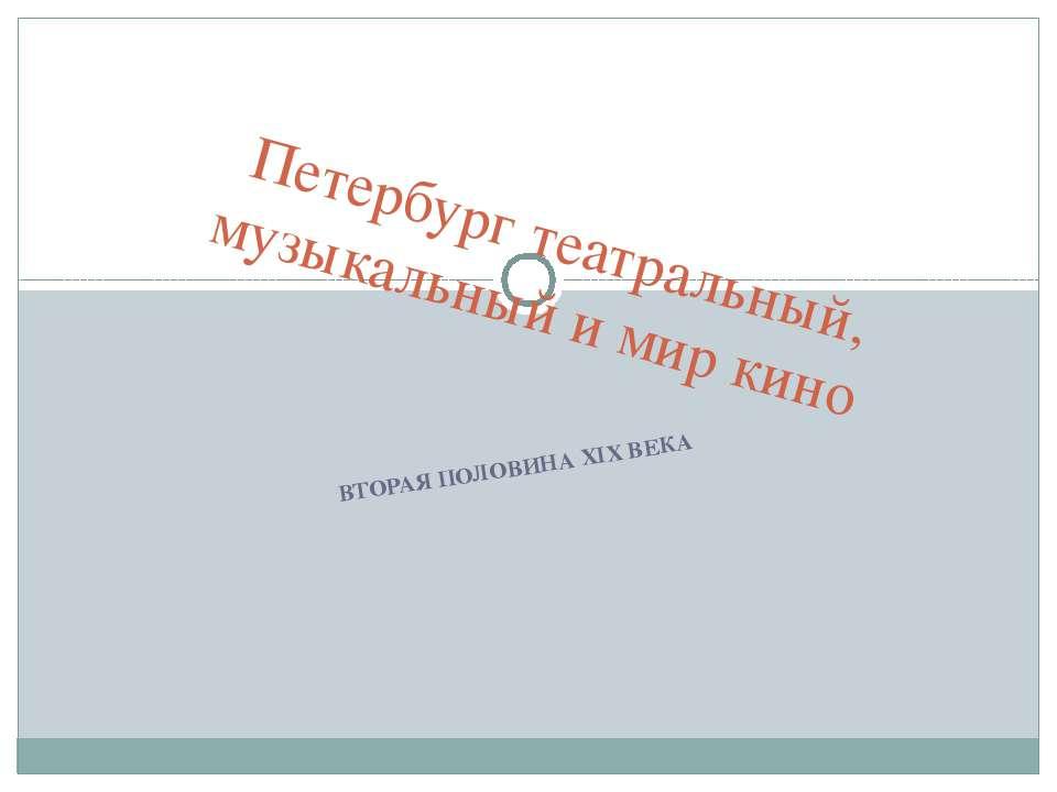 ВТОРАЯ ПОЛОВИНА XIX ВЕКА Петербург театральный, музыкальный и мир кино