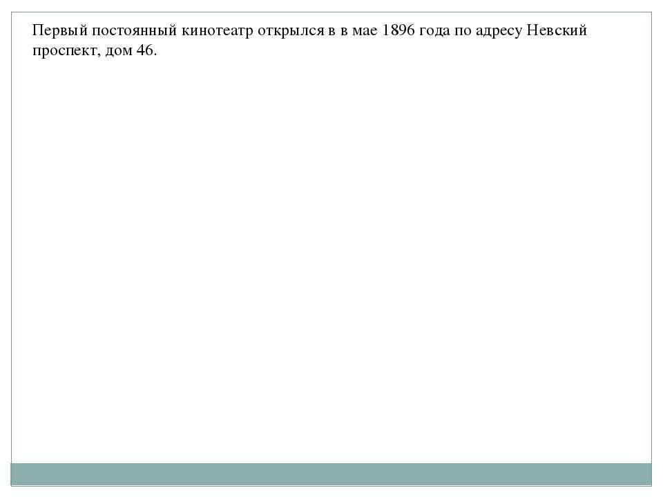 Первый постоянный кинотеатр открылся в в мае 1896 года по адресу Невский прос...