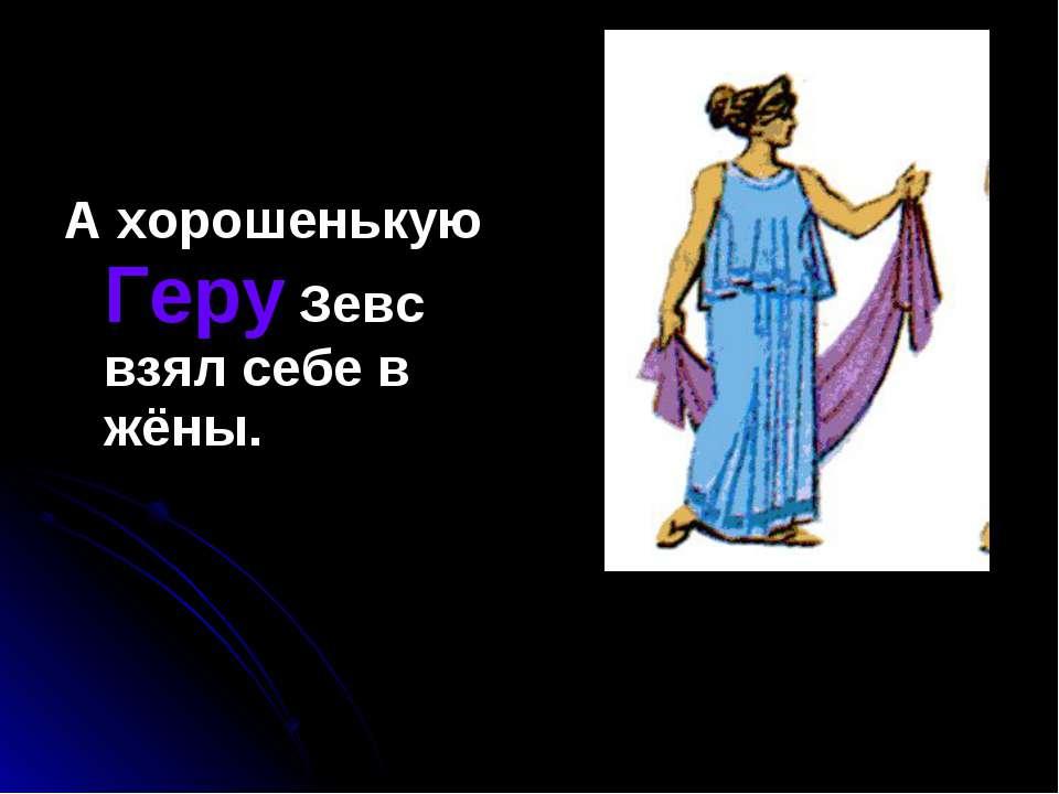 А хорошенькую Геру Зевс взял себе в жёны.