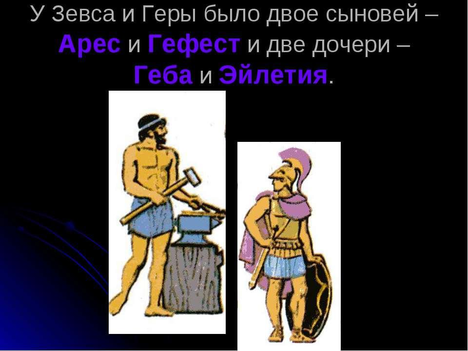 У Зевса и Геры было двое сыновей – Арес и Гефест и две дочери – Геба и Эйлетия.