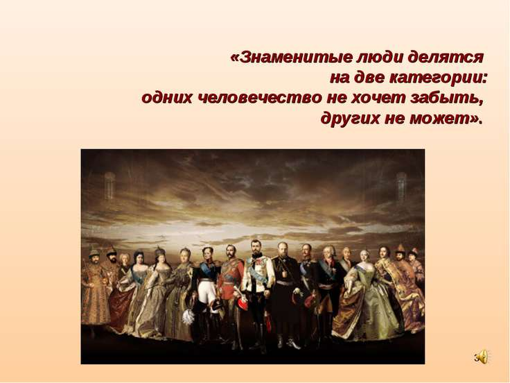 * «Знаменитые люди делятся на две категории: одних человечество не хочет забы...