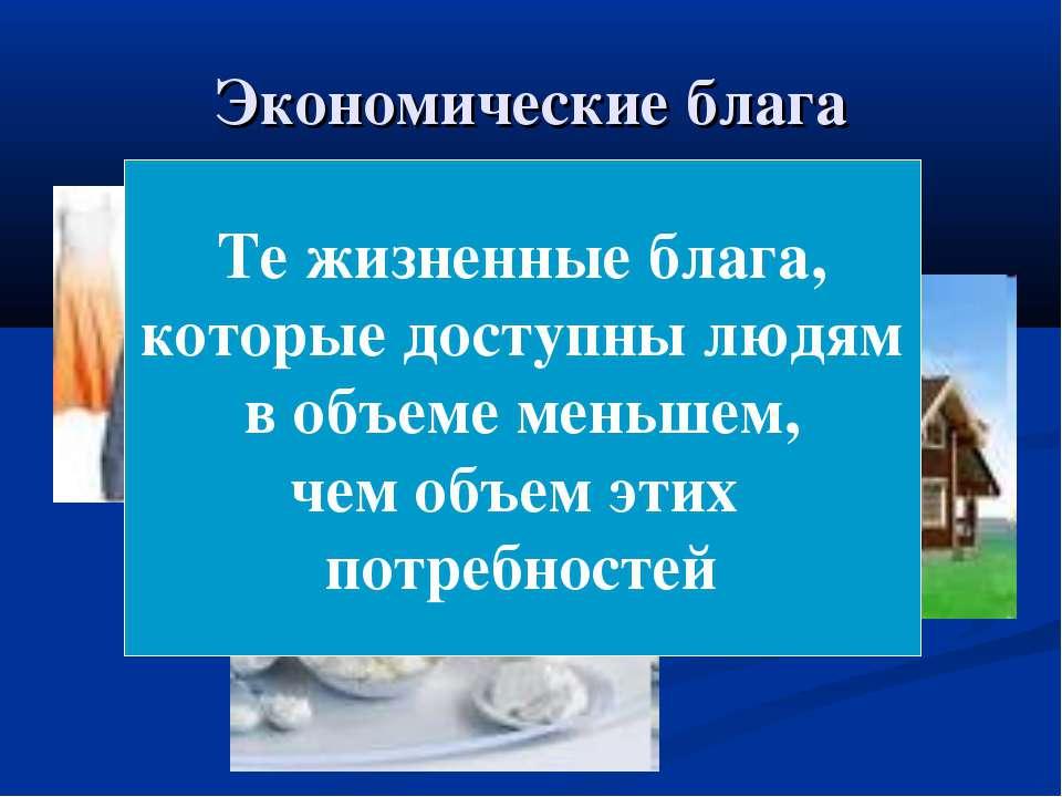 Экономические блага Те жизненные блага, которые доступны людям в объеме меньш...