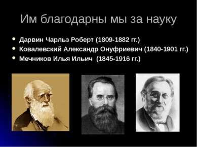 Им благодарны мы за науку Дарвин Чарльз Роберт (1809-1882 гг.) Ковалевский Ал...