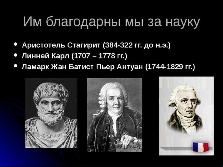 Им благодарны мы за науку Аристотель Стагирит (384-322 гг. до н.э.) Линней Ка...