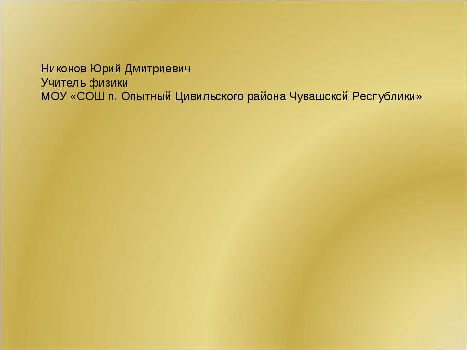 Никонов Юрий Дмитриевич Учитель физики МОУ «СОШ п. Опытный Цивильского района...