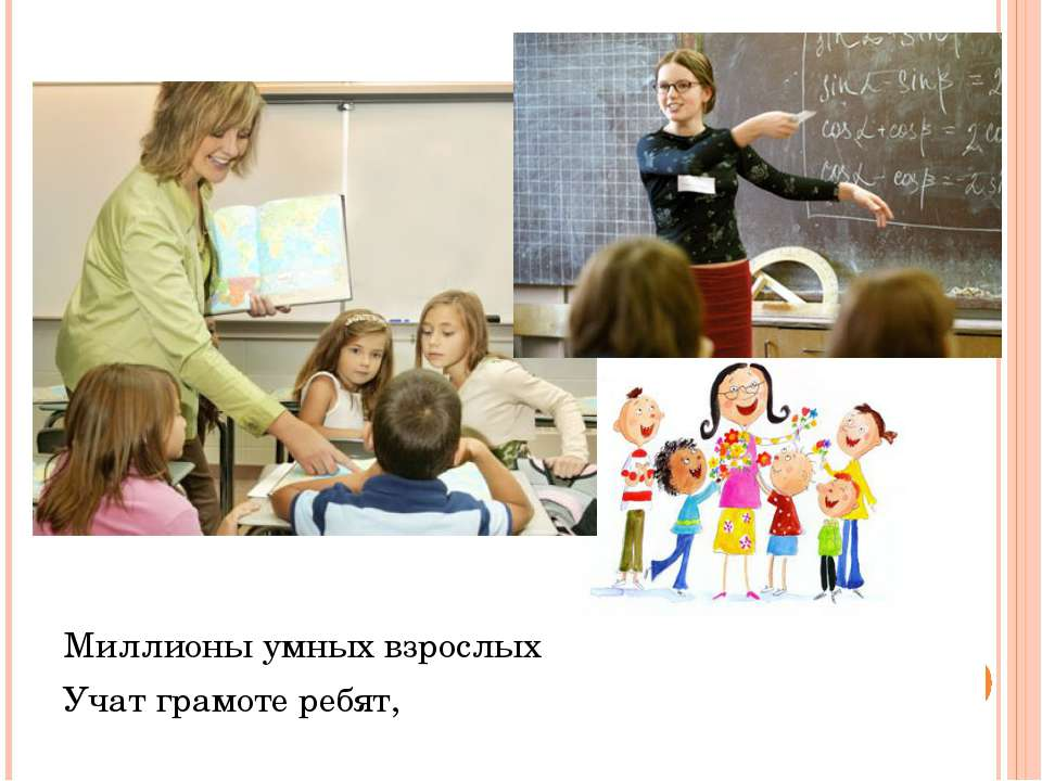 Миллионы умных взрослых Учат грамоте ребят,