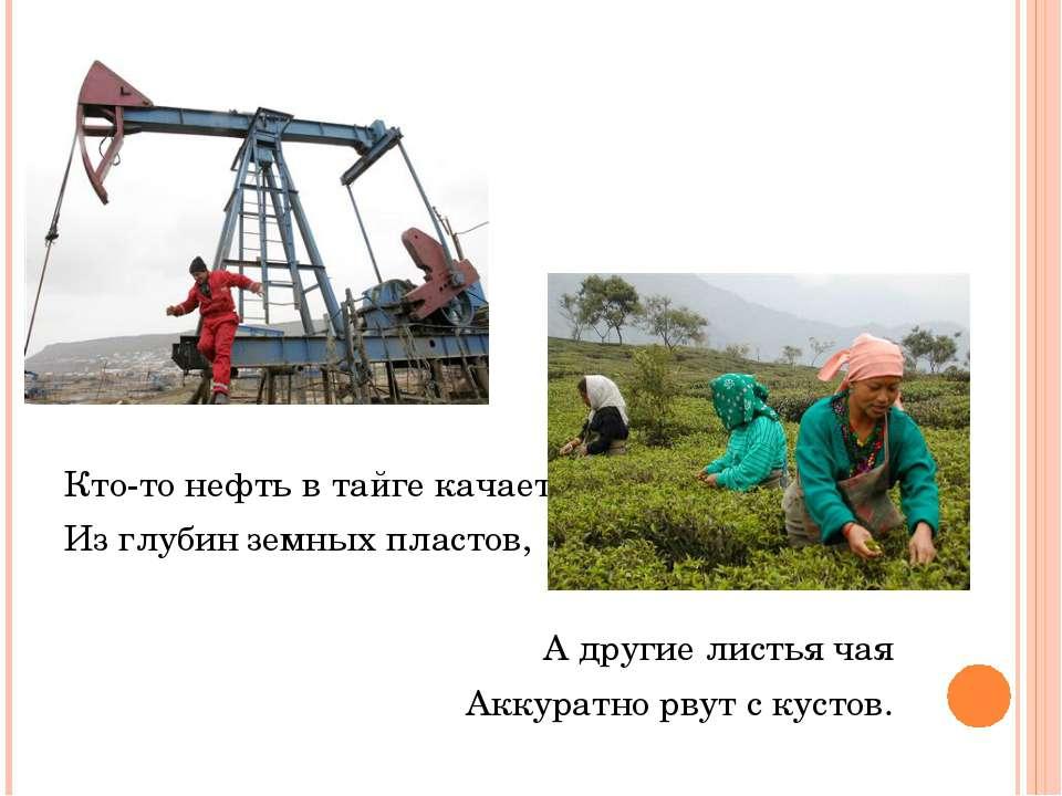 Кто-то нефть в тайге качает Из глубин земных пластов, А другие листья чая Акк...