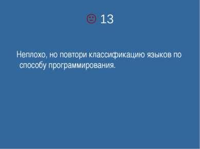 13 Неплохо, но повтори классификацию языков по способу программирования.