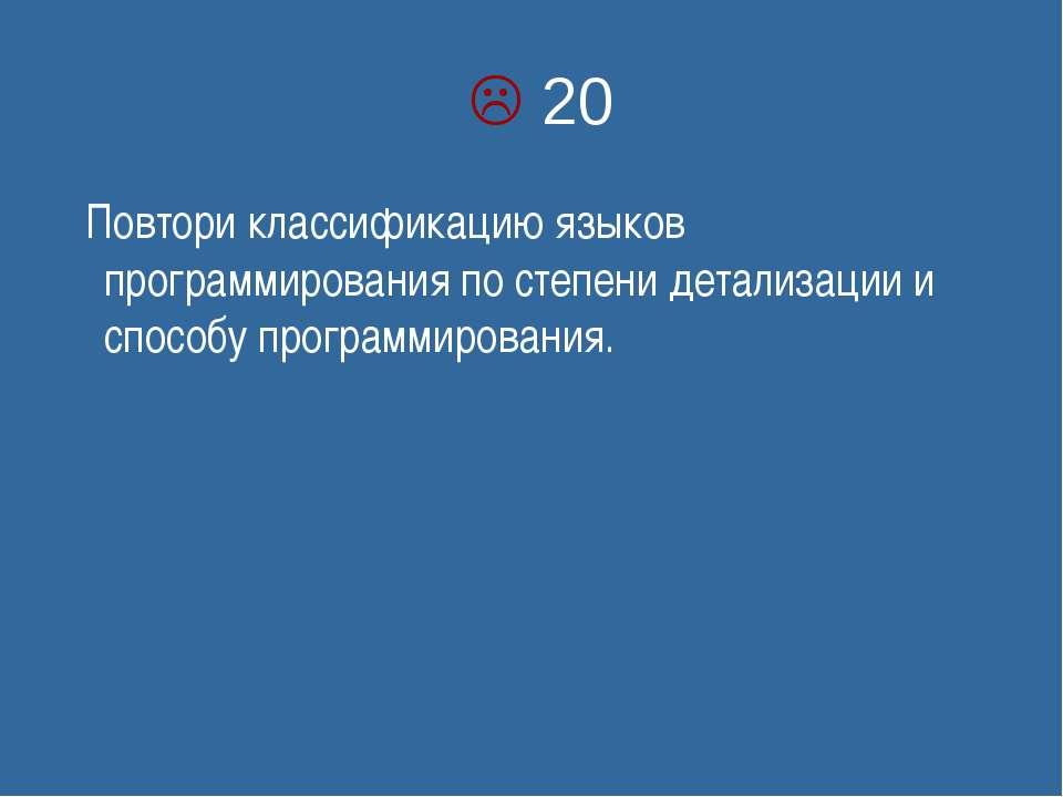 20 Повтори классификацию языков программирования по степени детализации и спо...