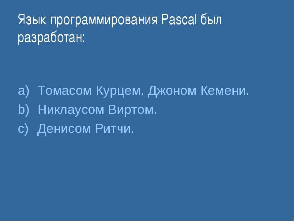 Язык программирования Pascal был разработан: Томасом Курцем, Джоном Кемени. Н...
