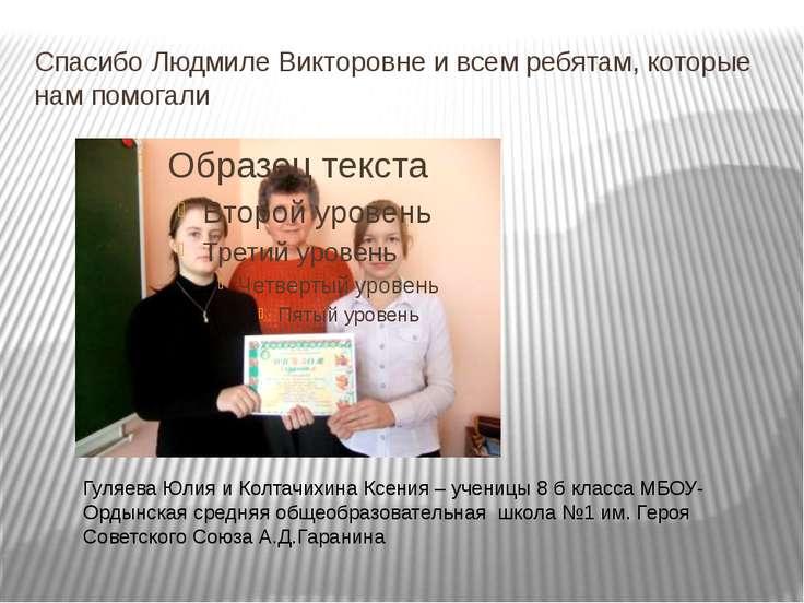 Спасибо Людмиле Викторовне и всем ребятам, которые нам помогали Гуляева Юлия ...