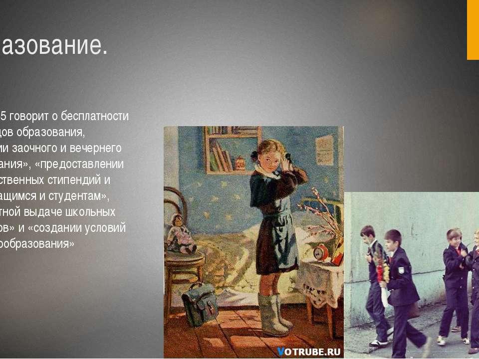 Образование. Статья 45 говорит о бесплатности всех видов образования, «развит...