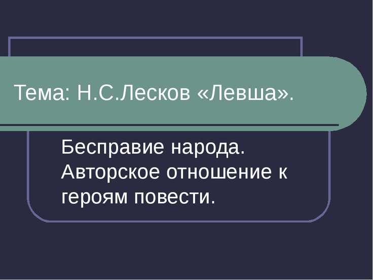 Тема: Н.С.Лесков «Левша». Бесправие народа. Авторское отношение к героям пове...