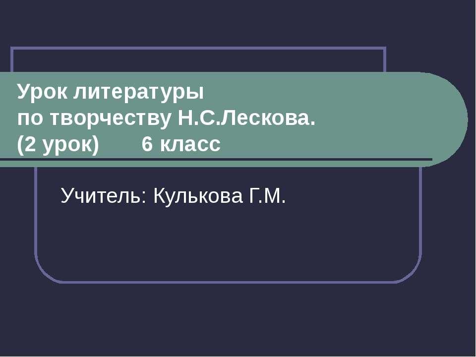 Урок литературы по творчеству Н.С.Лескова. (2 урок) 6 класс Учитель: Кулькова...