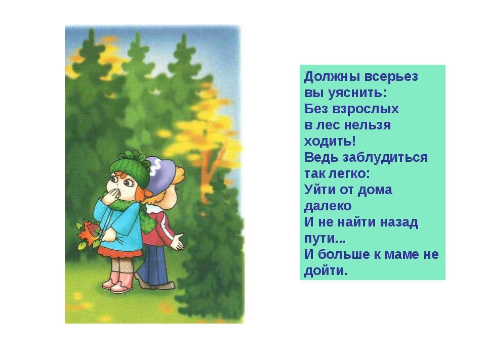 Должны всерьез вы уяснить: Без взрослых в лес нельзя ходить! Ведь заблудиться...