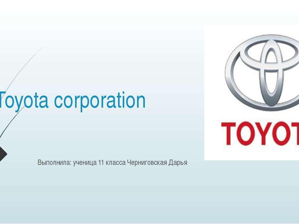 Toyota corporation Выполнила: ученица 11 класса Черниговская Дарья