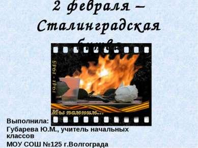 2 февраля – Сталинградская битва Выполнила: Губарева Ю.М., учитель начальных ...