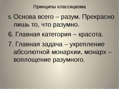 Принципы классицизма 5. Основа всего – разум. Прекрасно лишь то, что разумно....