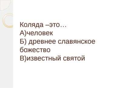 Коляда –это… А)человек Б) древнее славянское божество В)известный святой