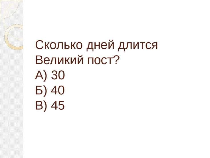 Сколько дней длится Великий пост? А) 30 Б) 40 В) 45