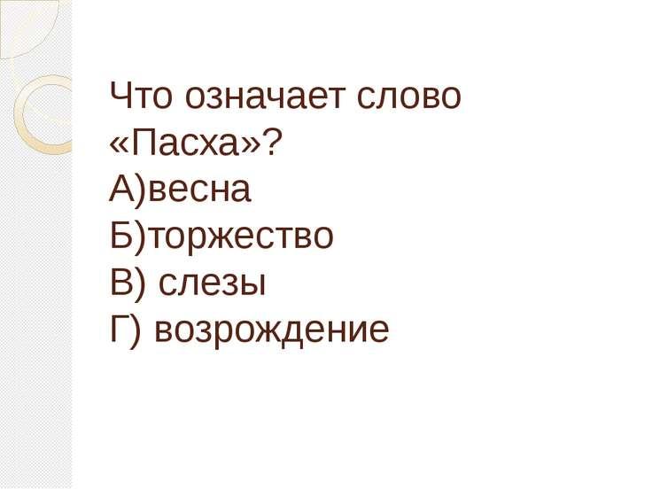 Что означает слово «Пасха»? А)весна Б)торжество В) слезы Г) возрождение