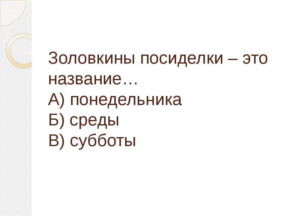 Золовкины посиделки – это название… А) понедельника Б) среды В) субботы