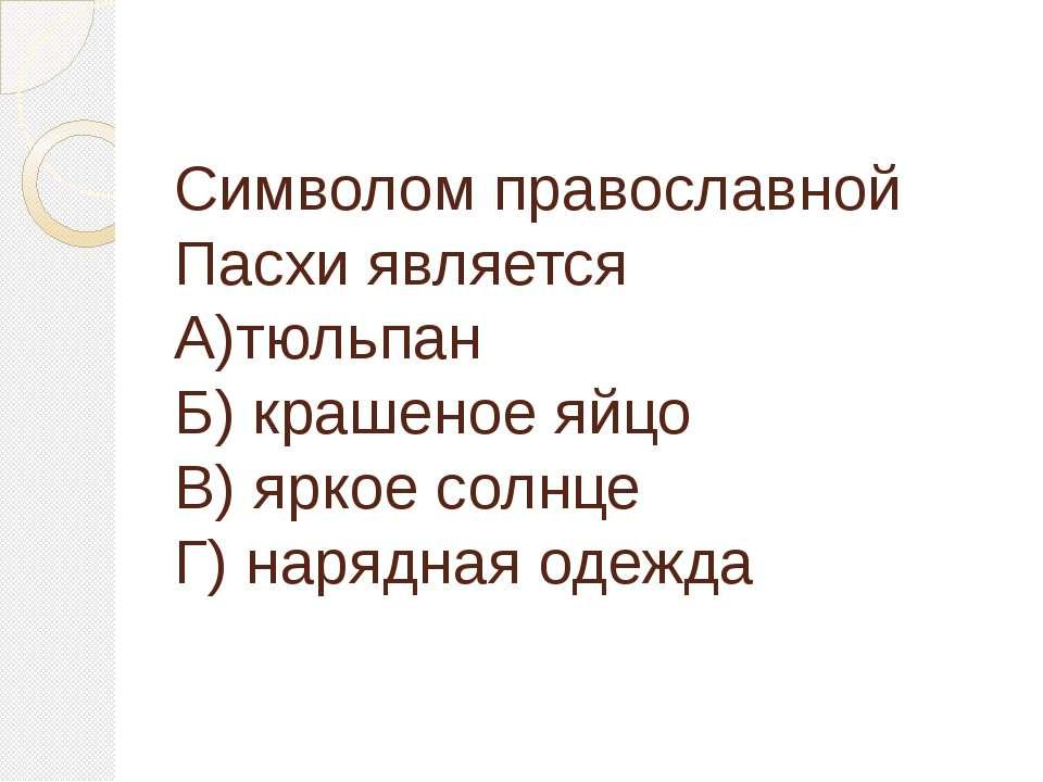 Символом православной Пасхи является А)тюльпан Б) крашеное яйцо В) яркое солн...