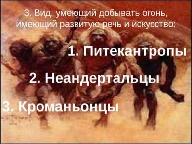 3. Вид, умеющий добывать огонь, имеющий развитую речь и искусство: 1. Питекан...