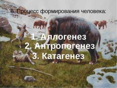6. Процесс формирования человека: 1. Аллогенез 2. Антропогенез 3. Катагенез