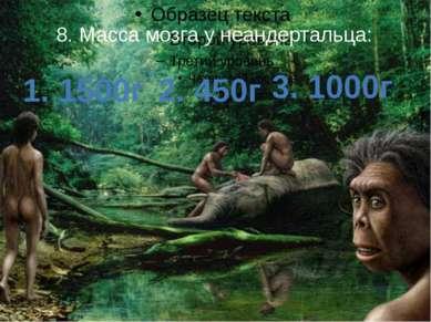 8. Масса мозга у неандертальца: 1. 1500г 2. 450г 3. 1000г