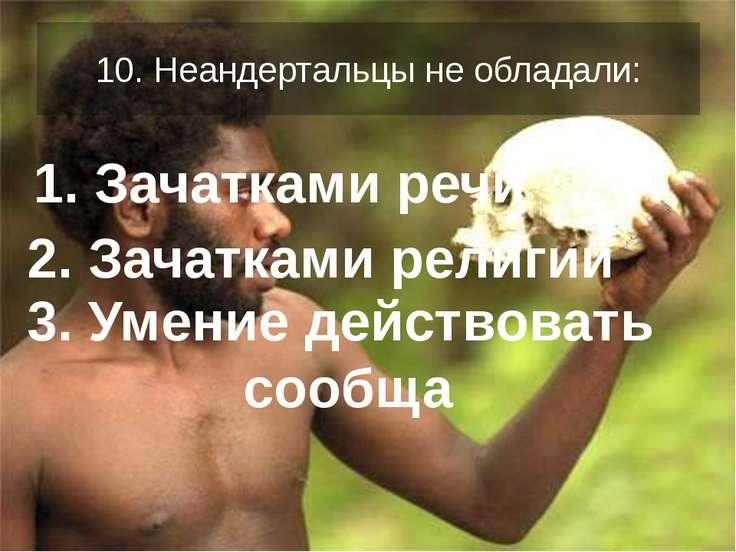 10. Неандертальцы не обладали: 1. Зачатками речи 2. Зачатками религии 3. Умен...