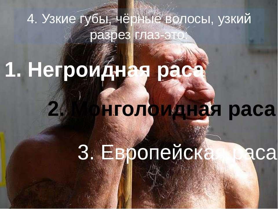 4. Узкие губы, чёрные волосы, узкий разрез глаз-это: 1. Негроидная раса 2. Мо...