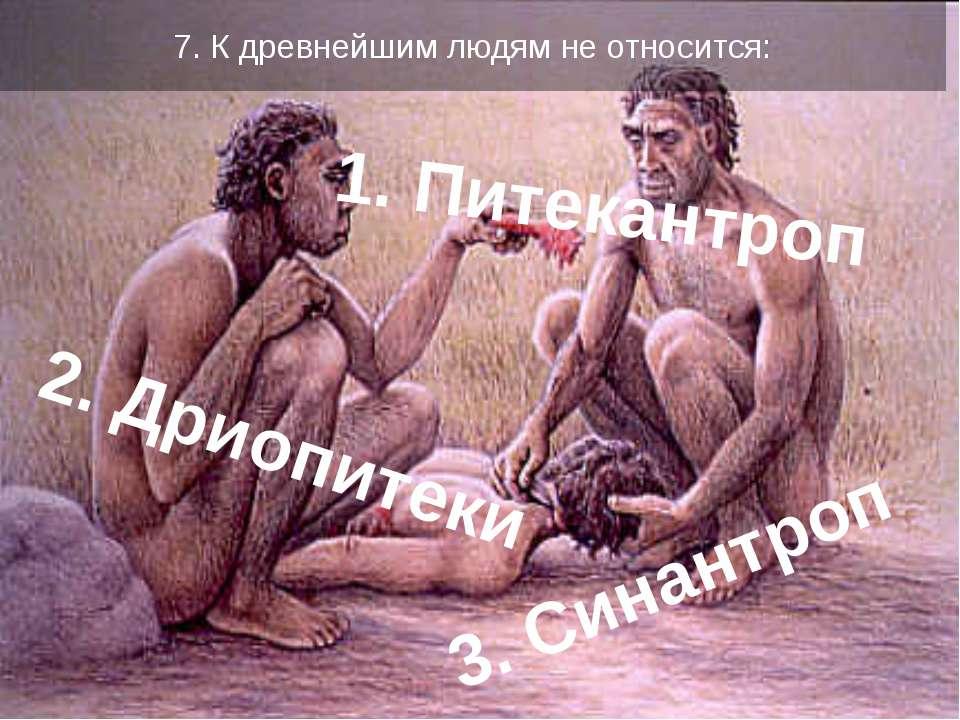 7. К древнейшим людям не относится: 1. Питекантроп 2. Дриопитеки 3. Синантроп