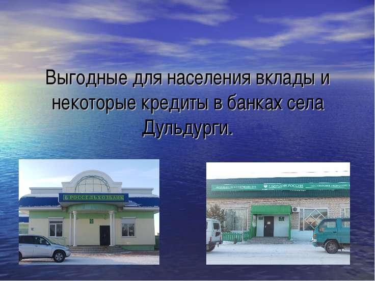 Выгодные для населения вклады и некоторые кредиты в банках села Дульдурги.