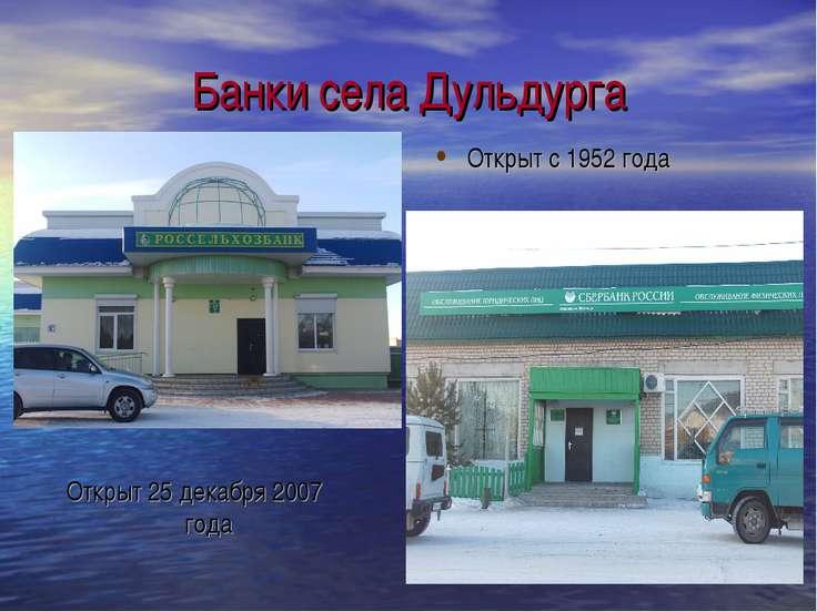 Банки села Дульдурга Открыт 25 декабря 2007 года Открыт с 1952 года