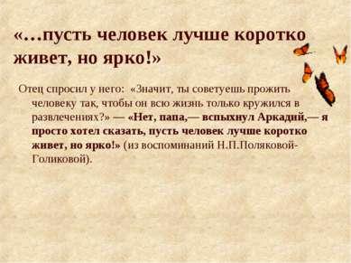 «…пусть человек лучше коротко живет, но ярко!» Отец спросил у него: «Значит, ...