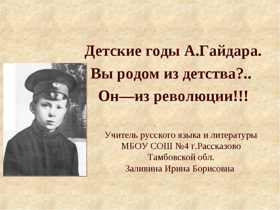 Детские годы А.Гайдара. Вы родом из детства?.. Он—из революции!!! Учитель рус...