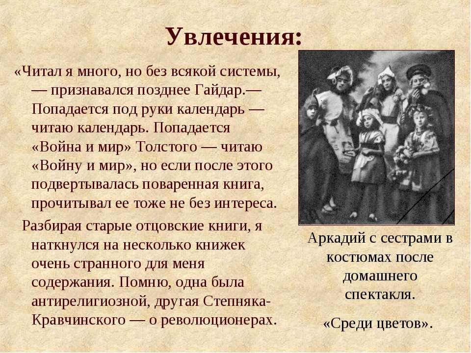 Увлечения: «Читал я много, но без всякой системы,— признавался позднее Гайдар...