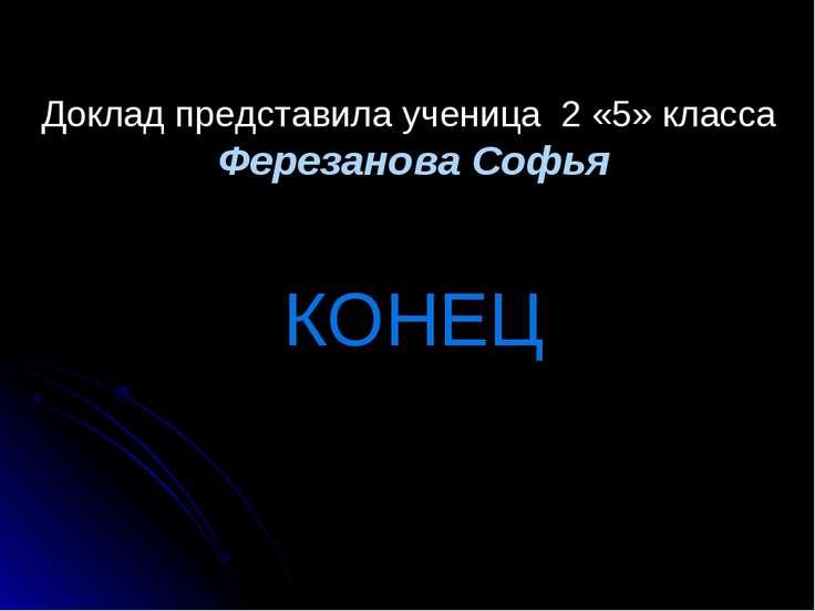 КОНЕЦ Доклад представила ученица 2 «5» класса Ферезанова Софья