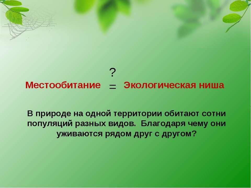 Местообитание Экологическая ниша = ? В природе на одной территории обитают со...