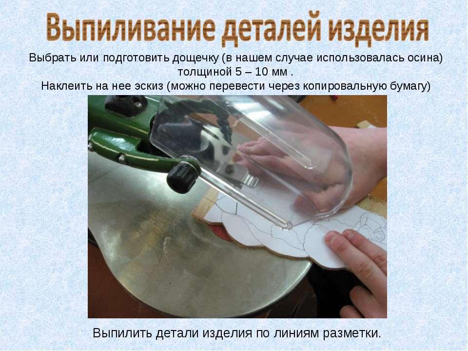 Выбрать или подготовить дощечку (в нашем случае использовалась осина) толщино...