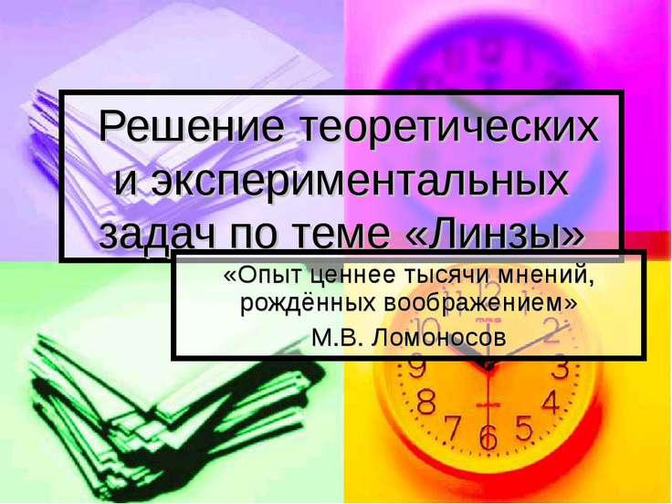 Решение теоретических и экспериментальных задач по теме «Линзы» «Опыт ценнее ...