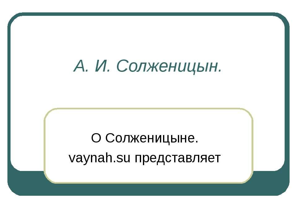 А. И. Солженицын. О Солженицыне. vaynah.su представляет