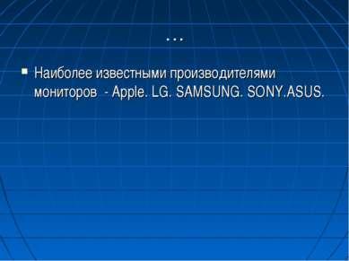 … Наиболее известными производителями мониторов - Apple. LG. SAMSUNG. SONY.ASUS.
