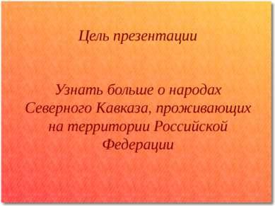 Цель презентации Узнать больше о народах Северного Кавказа, проживающих на те...