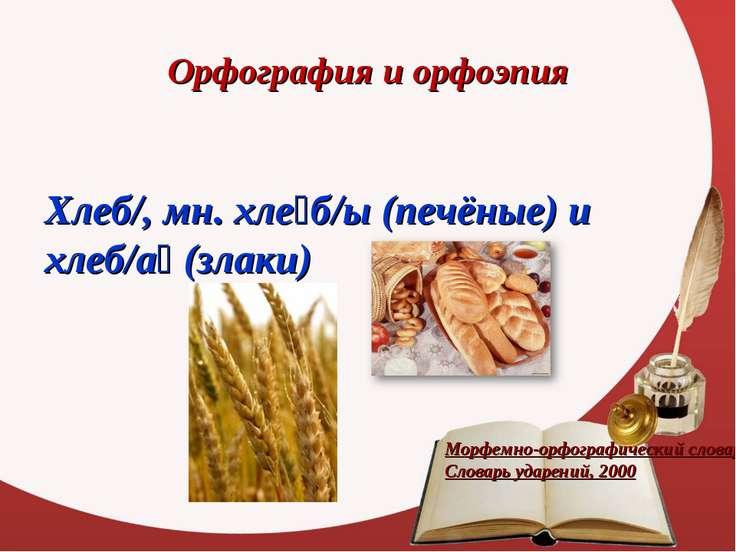 Орфография и орфоэпия Хлеб/,мн.хле б/ы (печёные) и хлеб/а (злаки) Морфемно-...